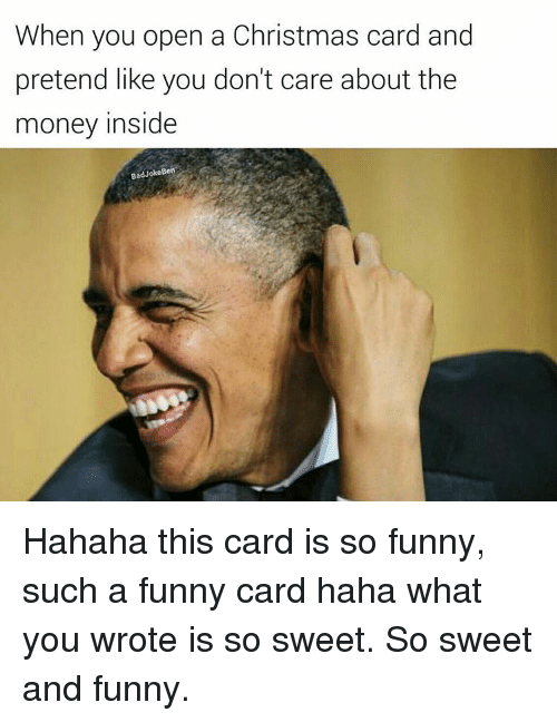 christmas cards: When you open a Christmas card and  pretend like you don't care about the  money inside  Bad Joke Ben Hahaha this card is so funny, such a funny card haha what you wrote is so sweet. So sweet and funny.