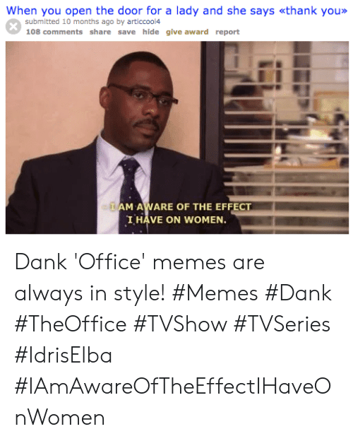 Dank, Memes, and Office: When you open the door for a lady and she says «thank you»>  submitted 10 months ago by articcool4  108 comments share save hide give award report  AM AWARE OF THE EFFECT  I HAVE ON WOMEN. Dank 'Office' memes are always in style! #Memes #Dank #TheOffice #TVShow #TVSeries #IdrisElba #IAmAwareOfTheEffectIHaveOnWomen