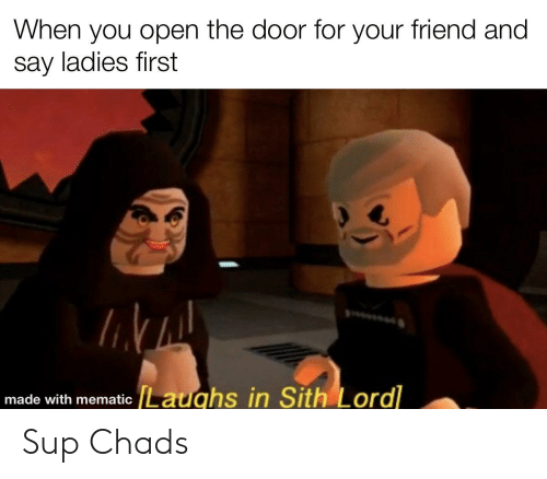 Sith, Dank Memes, and Friend: When you open the door for your friend and  say ladies first  made with mematic Laughs in Sith Lord] Sup Chads