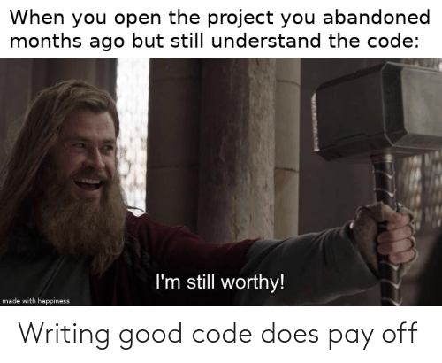 writing: When you open the project you abandoned  months ago but still understand the code:  I'm still worthy!  made with happiness Writing good code does pay off