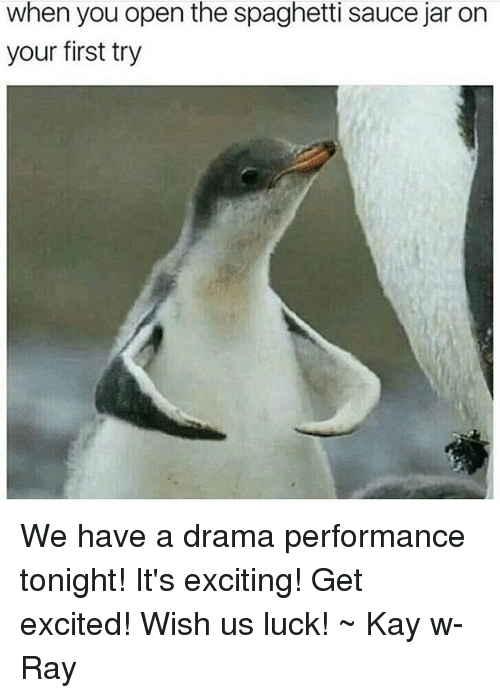 Tumblr, Spaghetti, and Luck: when you open the spaghetti sauce jar on  your first try We have a drama performance tonight! It's exciting! Get excited! Wish us luck! ~ Kay w- Ray