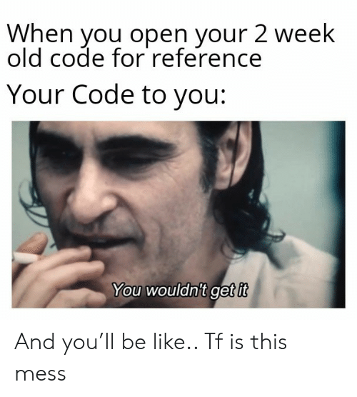 reference: When you open your 2 week  old code for reference  Your Code to you:  You wouldnit get it And you'll be like.. Tf is this mess