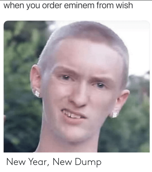 New Year's: when you order eminem from wish New Year, New Dump