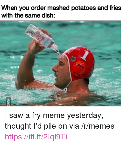 """pile on: When you order mashed potatoes and fries  with the same dish: <p>I saw a fry meme yesterday, thought I&rsquo;d pile on via /r/memes <a href=""""https://ift.tt/2Iql9Ti"""">https://ift.tt/2Iql9Ti</a></p>"""