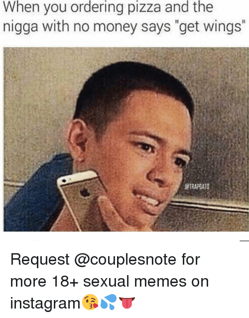 "Instagram, Memes, and Money: When you ordering pizza and the  nigga with no money says ""get wings""  eTRAPGATOS Request @couplesnote for more 18+ sexual memes on instagram😘💦👅"