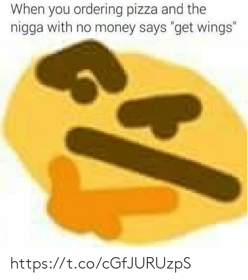 "No Money: When you ordering pizza and the  nigga with no money says ""get wings"" https://t.co/cGfJURUzpS"