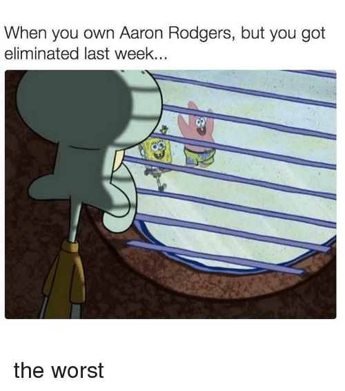 Rodgering: When you own Aaron Rodgers, but you got  eliminated last week... the worst