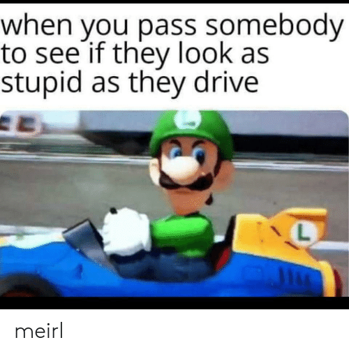 Drive, MeIRL, and They: when you pass somebody  to see if they look as  stupid as they drive meirl