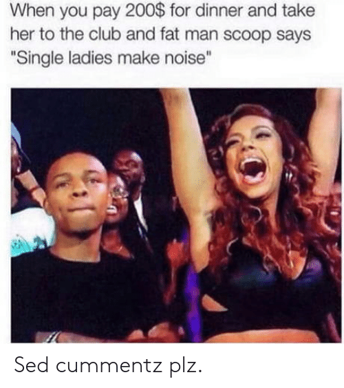 """single ladies: When you pay 200$ for dinner and take  her to the club and fat man scoop says  """" """"  Single ladies make noise Sed cummentz plz."""