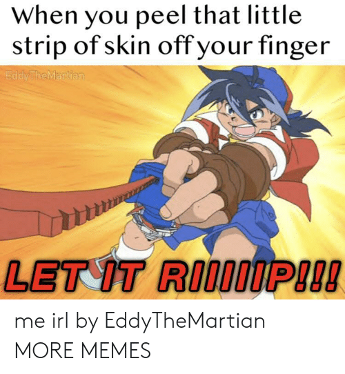 Dank, Memes, and Target: When you peel that little  strip of skin off your finger  EddyTheMartian  LET IT RIIOIP!!! me irl by EddyTheMartian MORE MEMES