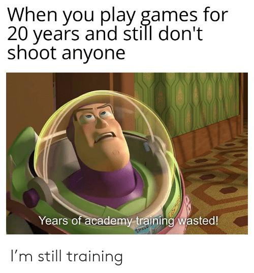 Academy, Games, and Play: When you play games for  20 years and still don't  shoot anyone  Years of academy training wasted!  SPRCE I'm still training