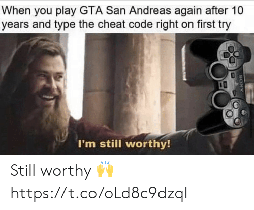 First Try: When you play GTA San Andreas again after 10  years and type the cheat code right on first try  I'm still worthy!  ANOS Still worthy ? https://t.co/oLd8c9dzqI