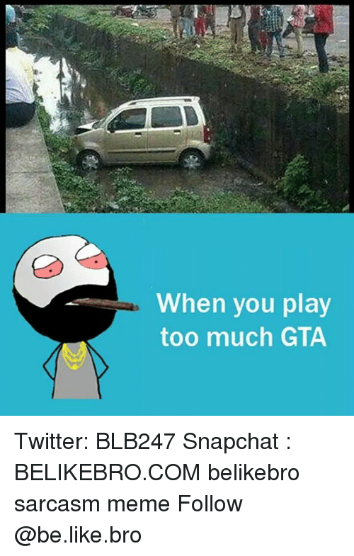Be Like, Meme, and Memes: When you play  too much GTA Twitter: BLB247 Snapchat : BELIKEBRO.COM belikebro sarcasm meme Follow @be.like.bro