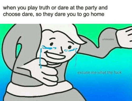 Memes, Party, and Home: when you play truth or dare at the party and  choose dare, so they dare you to go home  w/mixodes  excuse me what the fuck