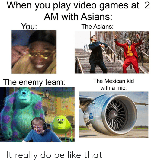 Asians: When you play video games at 2  AM with Asians:  You:  The Asians:  The Mexican kid  The enemy team:  with a mic:  LM It really do be like that