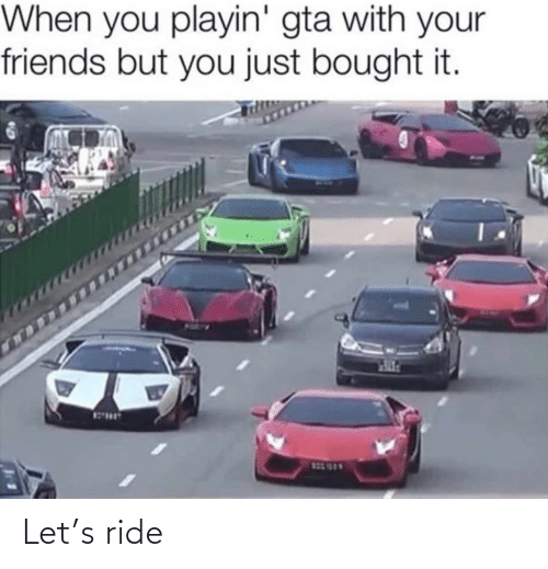 ride: When you playin' gta with your  friends but you just bought it.  123 999 Let's ride