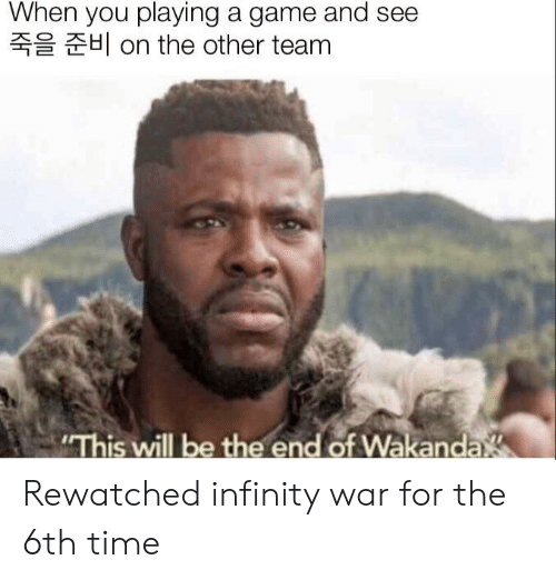 """Game, Infinity, and Time: When you playing a game and see  H on the other team  """"This will be the end of Wakanda Rewatched infinity war for the 6th time"""