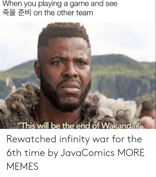 """Dank, Memes, and Target: When you playing a game and see  H on the other team  """"This will be the end of Wakanda Rewatched infinity war for the 6th time by JavaComics MORE MEMES"""