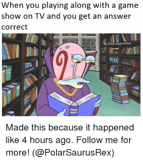 game shows: When you playing along with a game  show on TV and you get an answer  Correct  IG: Polar SaurusRex Made this because it happened like 4 hours ago. Follow me for more! (@PolarSaurusRex)