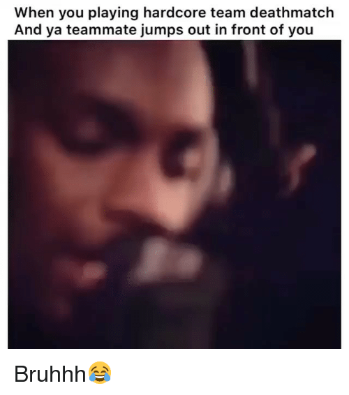 Bruhhh: When you playing hardcore team deathmatch  And ya teammate jumps out in front of you Bruhhh😂