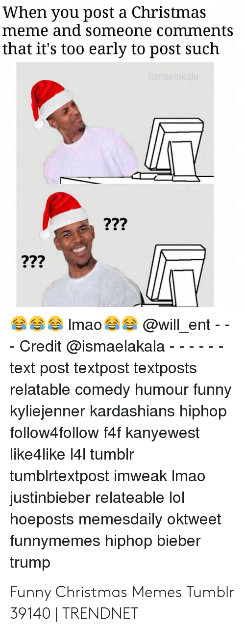 Christmas Memes Tumblr: When you post a Christmas  meme and someone comments  that it's too early  to post such  ismaelakala  ???  ???  @will_ent  Imao  - Credit @ismaelakala  text post textpost textposts  relatable comedy humour funny  kyliejenner kardashians hiphop  follow4follow f4f kanyewest  like4like 141 tumblr  tumblrtextpost imweak Imao  justinbieber relateable lol  hoeposts memesdaily oktweet  funnymemes hiphop bieber  trump  22 Funny Christmas Memes Tumblr 39140   TRENDNET