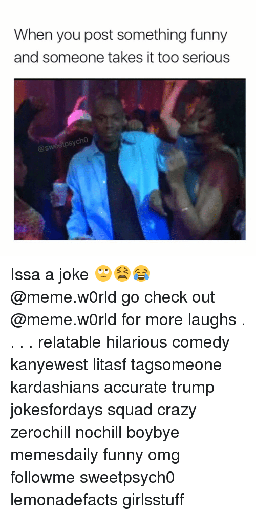 Joke Meme: When you post something funny  and someone takes it too serious  @sweetpsycho Issa a joke 🙄😫😂 @meme.w0rld go check out @meme.w0rld for more laughs . . . . relatable hilarious comedy kanyewest litasf tagsomeone kardashians accurate trump jokesfordays squad crazy zerochill nochill boybye memesdaily funny omg followme sweetpsych0 lemonadefacts girlsstuff