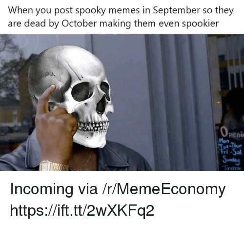 Memes, Spooky, and Via: When you post spooky memes in September so they  are dead by October making them even spookier  0  Peni  Mon  Fri -Sa  an Incoming via /r/MemeEconomy https://ift.tt/2wXKFq2