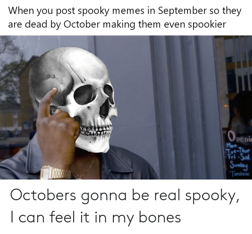 Bones, Memes, and Spooky: When you post spooky memes in September so they  are dead by October making them even spookier  peni Octobers gonna be real spooky, I can feel it in my bones