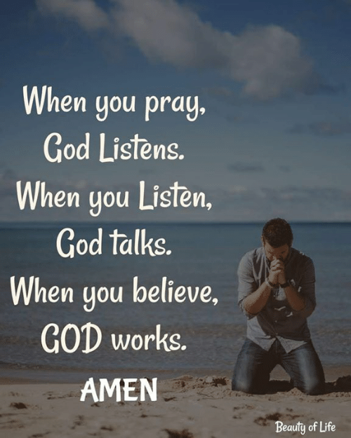 God, Life, and Memes: When you pray.  God Listens.  When you Listen  God talks.  When you believe,  GOD works.  AMEN  Beauty of Life