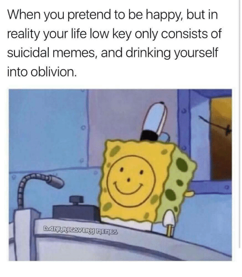 oblivion: When you pretend to be happy, but in  reality your life low key only consists of  suicidal memes, and drinking yourself  into oblivion.