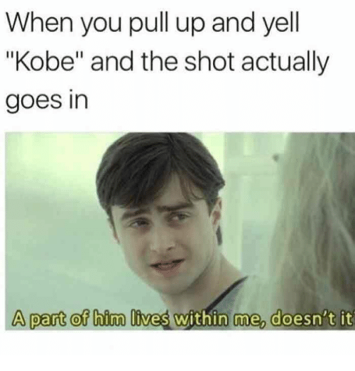 """Kobe, Dank Memes, and Him: When you pull up and yell  """"Kobe"""" and the shot actually  goes in  A part of him lives within me, doesn't it"""