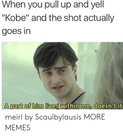 """Dank, Memes, and Target: When you pull up and yell  """"Kobe"""" and the shot actually  goes in  A part of him lives within me doesn t it  A part of him lives within me, doesn't it meirl by Scaulbylausis MORE MEMES"""