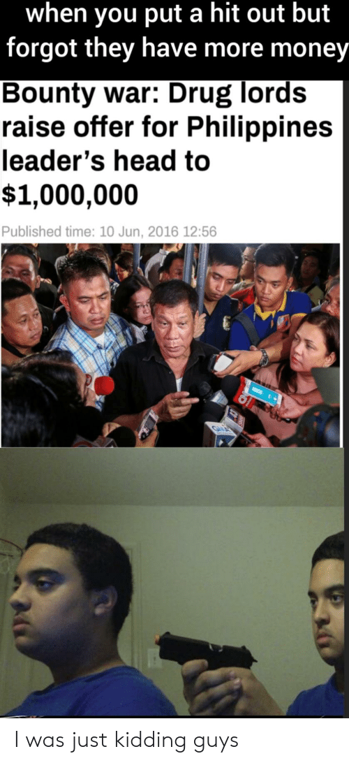 drug lords: when you put a hit out but  forgot they have more money  Bounty war: Drug lords  raise offer for Philippines  leader's head to  $1,000,000  Published time: 10 Jun, 2016 12:56  Gu I was just kidding guys
