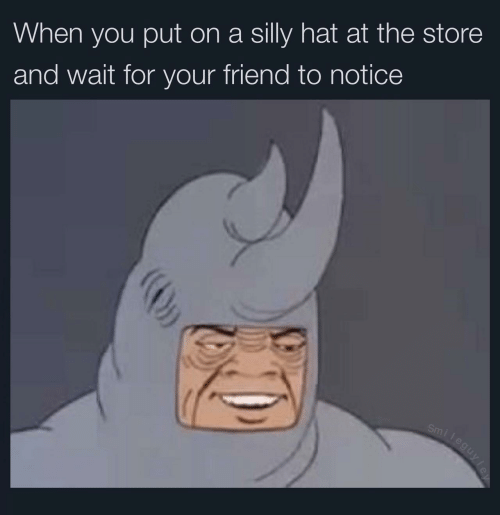 Friend, You, and Hat: When you put on a silly hat at the store  and wait for your friend to notice