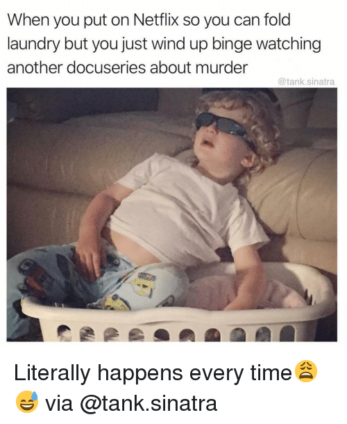 Happens Every Time: When you put on Netflix so you can fold  laundry but you just wind up binge watching  another docuseries about murder  @tank.sinatra Literally happens every time😩😅 via @tank.sinatra