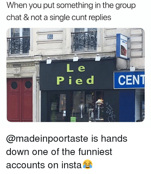 Pied: When you put something in the group  chat & not a single cunt replies  Pied CEN @madeinpoortaste is hands down one of the funniest accounts on insta😂
