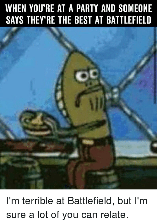 Terribler: WHEN YOU RE AT A PARTY AND SOMEONE  SAYS THEY'RE THE BEST AT BATTLEFIELD I'm terrible at Battlefield, but I'm sure a lot of you can relate.
