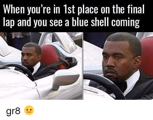 blue shell: When you re in Ist place on the final  lap and you see a blue shell coming gr8 😐