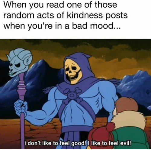 randomizer: When you read one of thosee  random acts of kindness posts  when you're in a bad mood  i don't like to feel good!I like to feel evil!