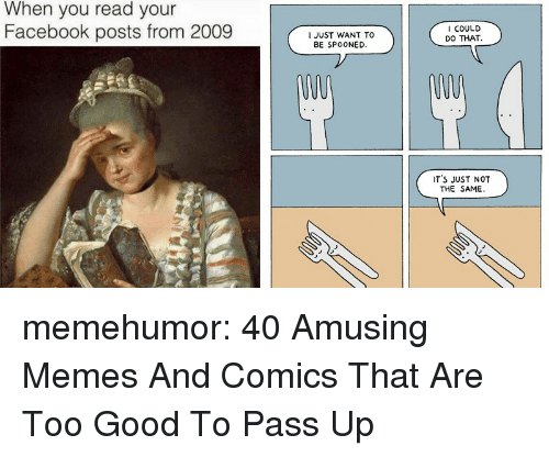 Facebook, Memes, and Tumblr: When you read your  Facebook posts from 2009  I JUST WANT TO  BE SPOONED.  I COULD  DO THAT  IT'S JUST NOT  THE SAME memehumor:  40 Amusing Memes And Comics That Are Too Good To Pass Up