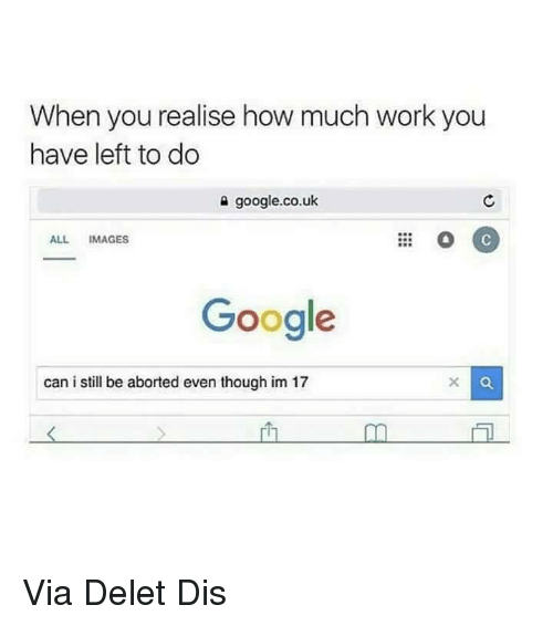 Memes, 🤖, and Dis: When you realise how much work you  have left to do  google.co.uk  ALL IMAGES  Google  can i still be aborted even though im 17 Via Delet Dis