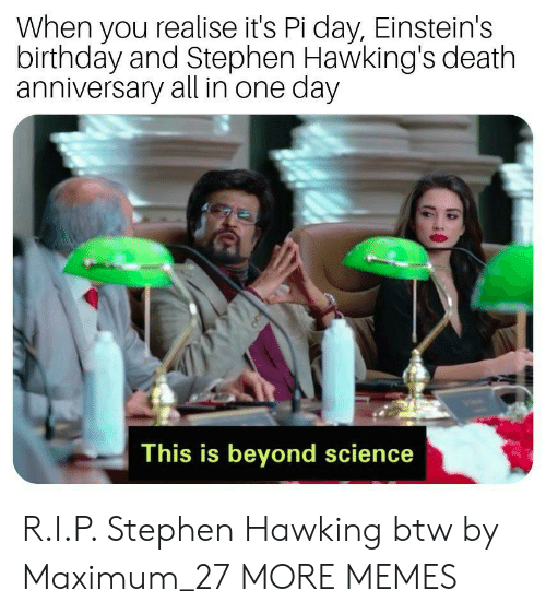 all in one: When you realise it's Pi day, Einstein's  birthday and Stephen Hawking's death  anniversary all in one day  This is beyond science R.I.P. Stephen Hawking btw by Maximum_27 MORE MEMES