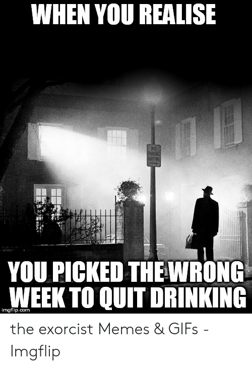 Exorcism Meme: WHEN YOU REALISE  N0  te  YOU PICKED THEWRONG  WEEK TO QUIT DRINKING  imgflip.com the exorcist Memes & GIFs - Imgflip
