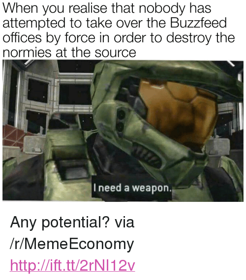 "The Buzzfeed: When you realise that nobody has  attempted to take over the Buzzfeed  offices by force in order to destroy the  normies at the source  I need a weapon. <p>Any potential? via /r/MemeEconomy <a href=""http://ift.tt/2rNI12v"">http://ift.tt/2rNI12v</a></p>"