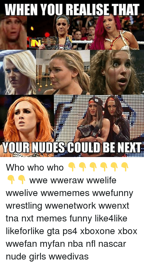 Funny, Girls, and Memes: WHEN YOU REALISE THAT.  YOUR NUDES COULD BE NEXT Who who who 👇👇👇👇👇👇👇👇 wwe wweraw wwelife wwelive wwememes wwefunny wrestling wwenetwork wwenxt tna nxt memes funny like4like likeforlike gta ps4 xboxone xbox wwefan myfan nba nfl nascar nude girls wwedivas