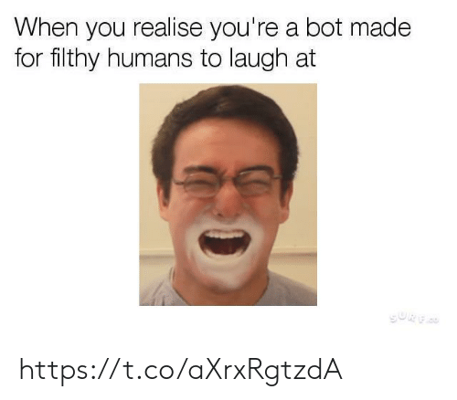 You, Made, and For: When you realise you're a bot made  for filthy humans to laugh at  GURF https://t.co/aXrxRgtzdA