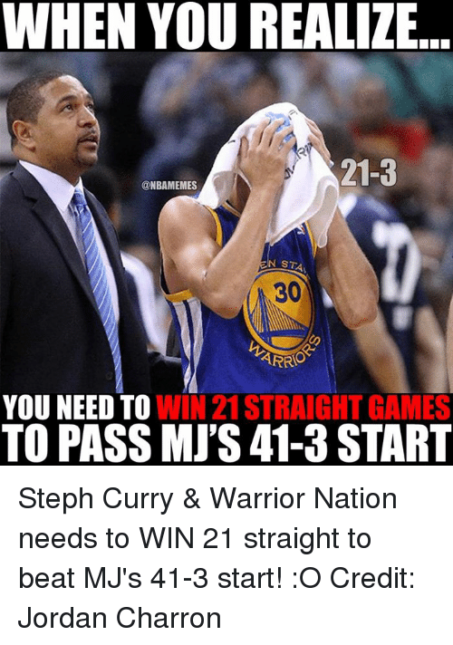 Nba, Warrior, and Nationals: WHEN YOU REALIZE  213  @NBAMEMES  ARRO  YOU NEED TO  WIN 21 STRAIGHT GAMES  TO PASS MJ'S 41-3 START Steph Curry & Warrior Nation needs to WIN 21 straight to beat MJ's 41-3 start! :O Credit: Jordan Charron