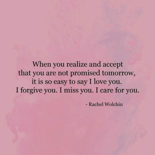 Love, I Love You, and Tomorrow: When you realize and accept  that you are not promised tomorrow,  it is so easy to say I love you.  I forgive you. I miss you. I care for you.  - Rachel Wolchin