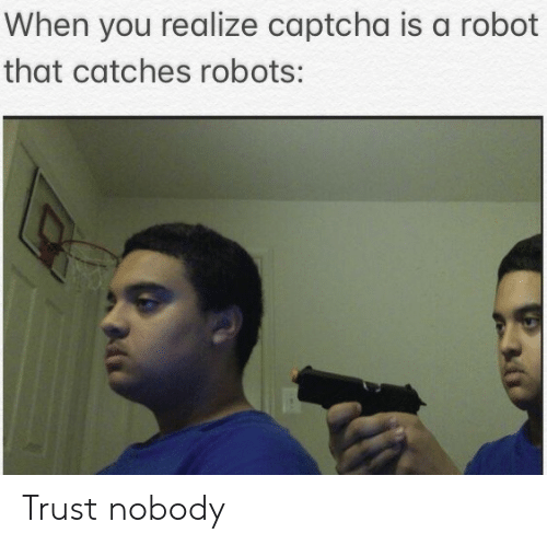 Trust Nobody: When you realize captcha is a robot  that catches robots: Trust nobody