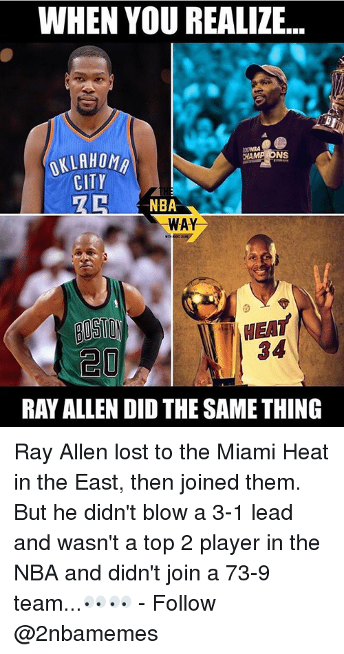 3 1 Lead: WHEN YOU REALIZE  CHAMP NS  OKLAHOMA  CITY  NBA  WAY  NEAT  RAY ALLEN DID THE SAME THING Ray Allen lost to the Miami Heat in the East, then joined them. But he didn't blow a 3-1 lead and wasn't a top 2 player in the NBA and didn't join a 73-9 team...👀👀 - Follow @2nbamemes